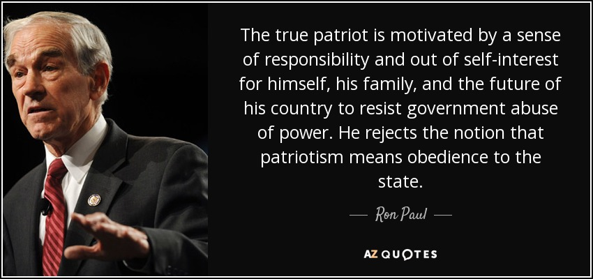 The true patriot is motivated by a sense of responsibility and out of self-interest for himself, his family, and the future of his country to resist government abuse of power. He rejects the notion that patriotism means obedience to the state. - Ron Paul