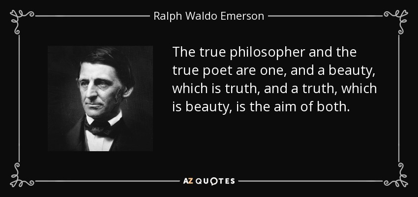 The true philosopher and the true poet are one, and a beauty, which is truth, and a truth, which is beauty, is the aim of both. - Ralph Waldo Emerson
