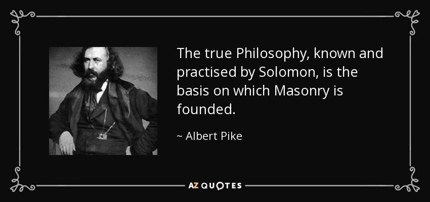 The true Philosophy, known and practised by Solomon, is the basis on which Masonry is founded. - Albert Pike
