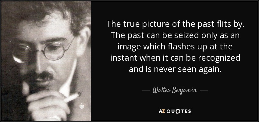 The true picture of the past flits by. The past can be seized only as an image which flashes up at the instant when it can be recognized and is never seen again. - Walter Benjamin