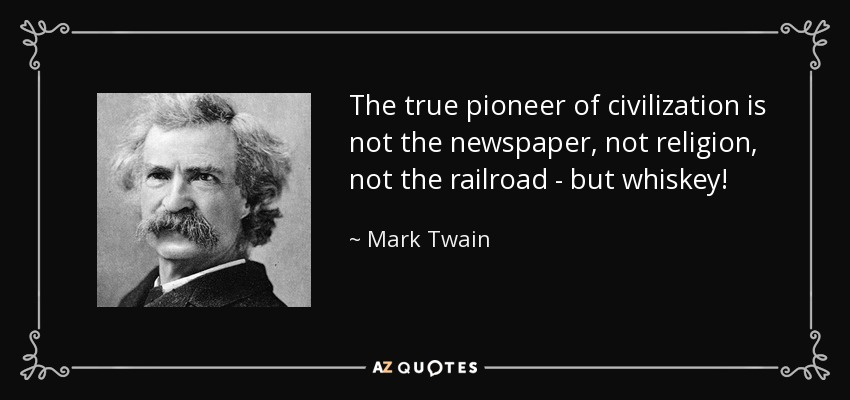 The true pioneer of civilization is not the newspaper, not religion, not the railroad - but whiskey! - Mark Twain