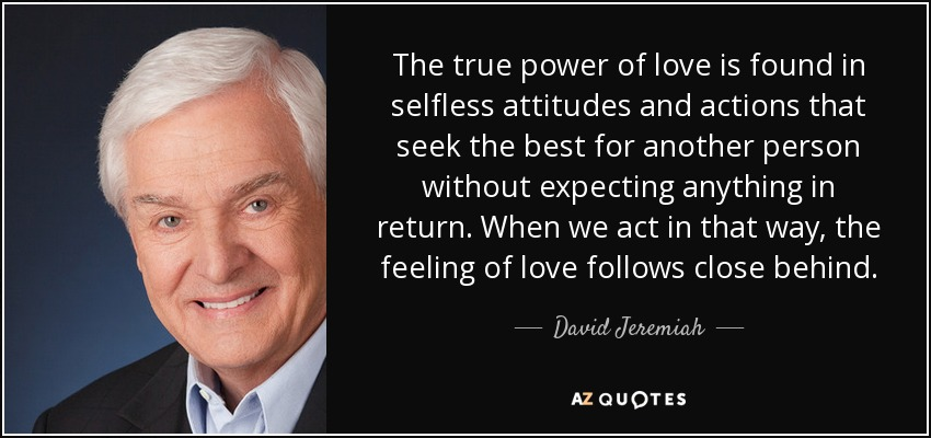 The true power of love is found in selfless attitudes and actions that seek the best for another person without expecting anything in return. When we act in that way, the feeling of love follows close behind. - David Jeremiah