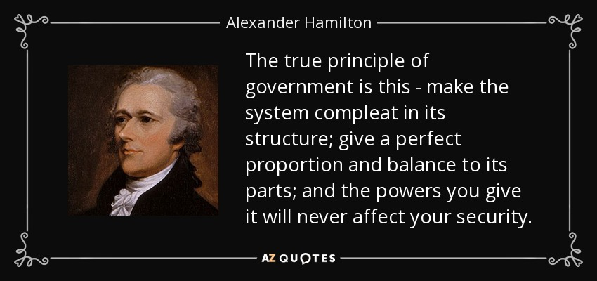 The true principle of government is this - make the system compleat in its structure; give a perfect proportion and balance to its parts; and the powers you give it will never affect your security. - Alexander Hamilton