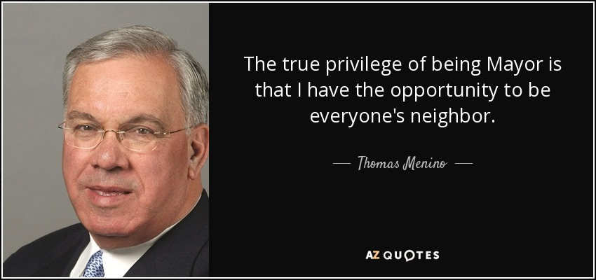 The true privilege of being Mayor is that I have the opportunity to be everyone's neighbor. - Thomas Menino