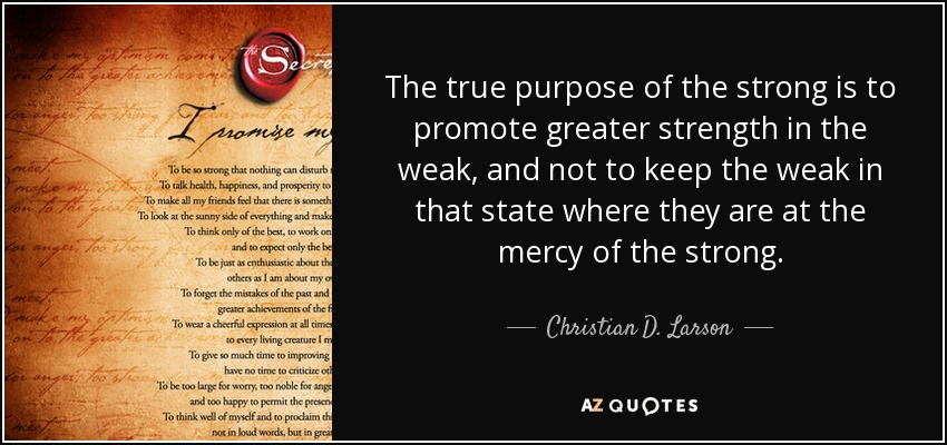 The true purpose of the strong is to promote greater strength in the weak, and not to keep the weak in that state where they are at the mercy of the strong. - Christian D. Larson