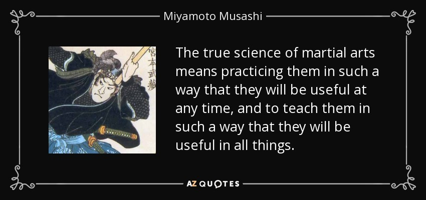 The true science of martial arts means practicing them in such a way that they will be useful at any time, and to teach them in such a way that they will be useful in all things. - Miyamoto Musashi