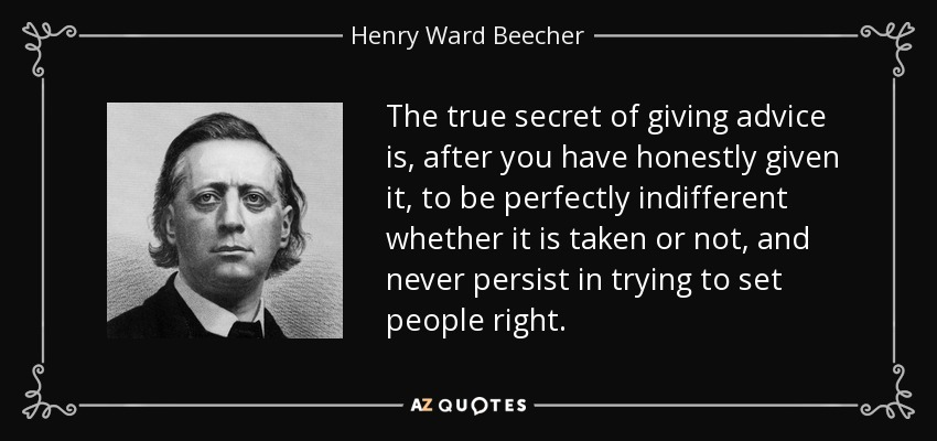 The true secret of giving advice is, after you have honestly given it, to be perfectly indifferent whether it is taken or not, and never persist in trying to set people right. - Henry Ward Beecher