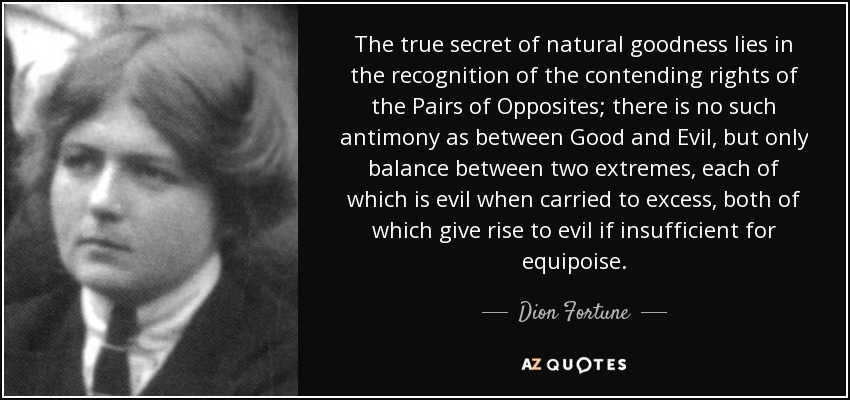 The true secret of natural goodness lies in the recognition of the contending rights of the Pairs of Opposites; there is no such antimony as between Good and Evil, but only balance between two extremes, each of which is evil when carried to excess, both of which give rise to evil if insufficient for equipoise. - Dion Fortune