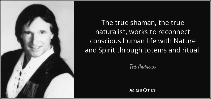 The true shaman, the true naturalist, works to reconnect conscious human life with Nature and Spirit through totems and ritual. - Ted Andrews