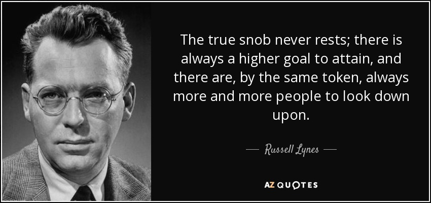 The true snob never rests; there is always a higher goal to attain, and there are, by the same token, always more and more people to look down upon. - Russell Lynes