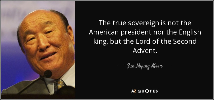 The true sovereign is not the American president nor the English king, but the Lord of the Second Advent. - Sun Myung Moon