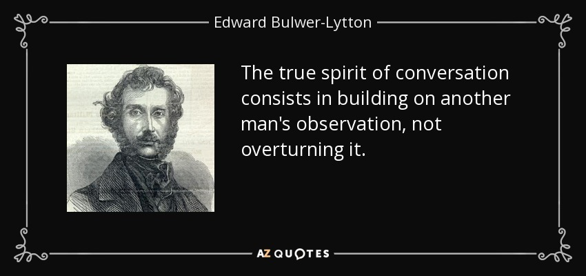 The true spirit of conversation consists in building on another man's observation, not overturning it. - Edward Bulwer-Lytton, 1st Baron Lytton