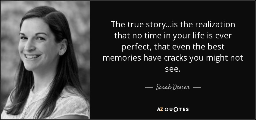 The true story...is the realization that no time in your life is ever perfect, that even the best memories have cracks you might not see. - Sarah Dessen