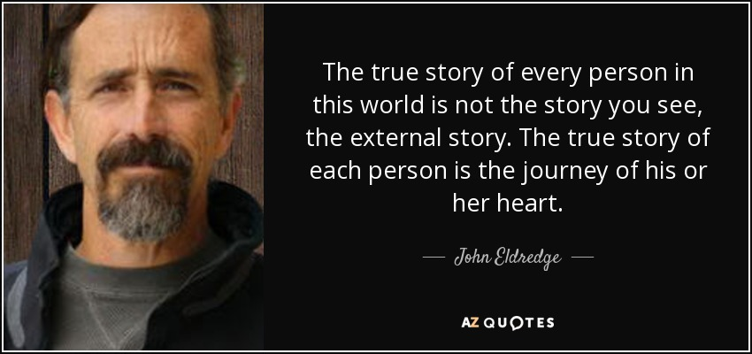 The true story of every person in this world is not the story you see, the external story. The true story of each person is the journey of his or her heart. - John Eldredge