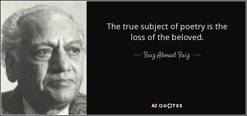 The true subject of poetry is the loss of the beloved. - Faiz Ahmad Faiz