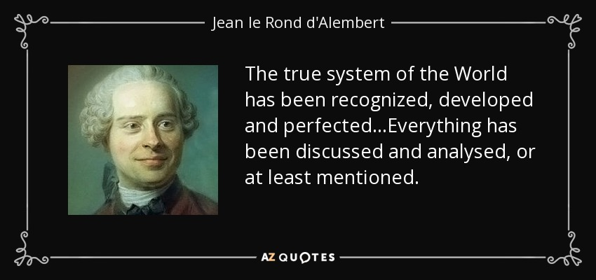 The true system of the World has been recognized, developed and perfected...Everything has been discussed and analysed, or at least mentioned. - Jean le Rond d'Alembert