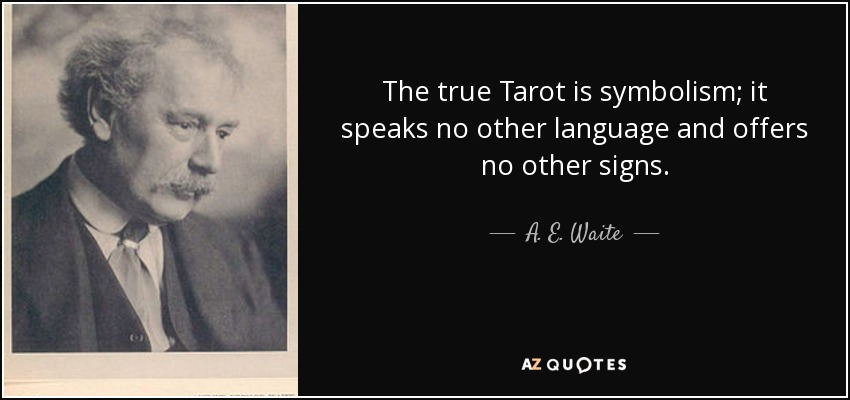 The true Tarot is symbolism; it speaks no other language and offers no other signs. - A. E. Waite
