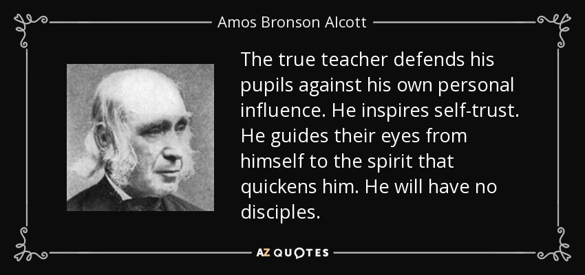 The true teacher defends his pupils against his own personal influence. He inspires self-trust. He guides their eyes from himself to the spirit that quickens him. He will have no disciples. - Amos Bronson Alcott