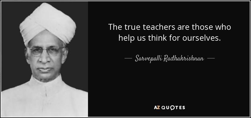 The true teachers are those who help us think for ourselves. - Sarvepalli Radhakrishnan