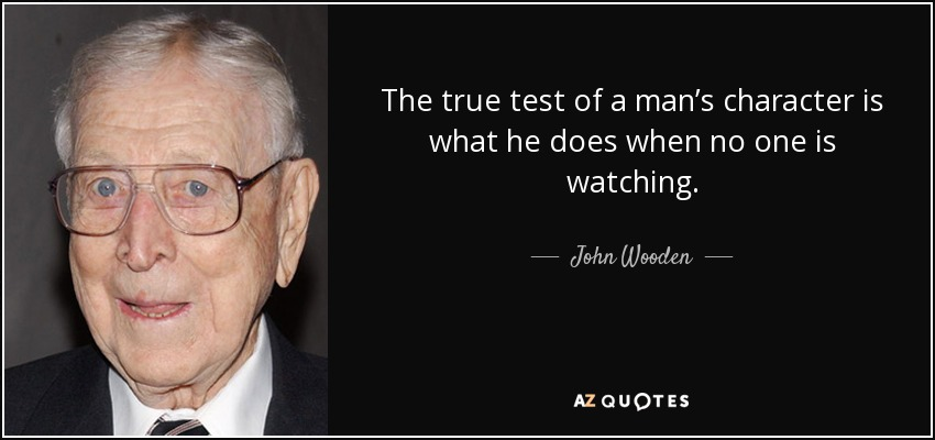 The true test of a man's character is what he does when no one is watching. - John Wooden