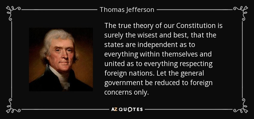 The true theory of our Constitution is surely the wisest and best, that the states are independent as to everything within themselves and united as to everything respecting foreign nations. Let the general government be reduced to foreign concerns only. - Thomas Jefferson