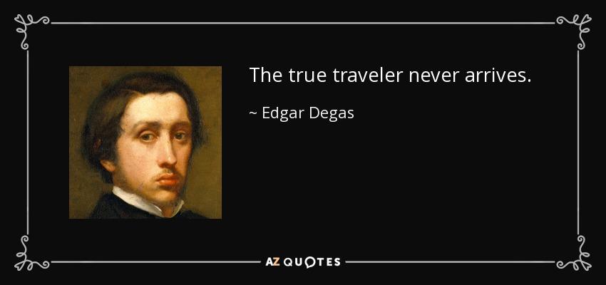 The true traveler never arrives. - Edgar Degas