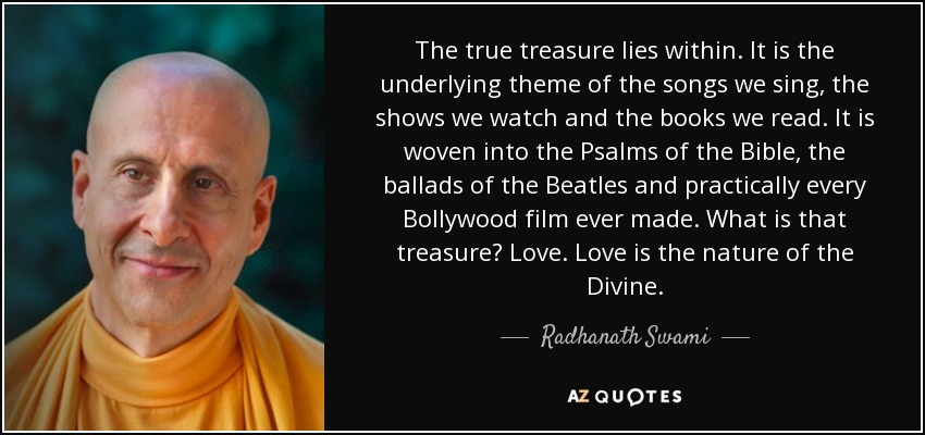 The true treasure lies within. It is the underlying theme of the songs we sing, the shows we watch and the books we read. It is woven into the Psalms of the Bible, the ballads of the Beatles and practically every Bollywood film ever made. What is that treasure? Love. Love is the nature of the Divine. - Radhanath Swami