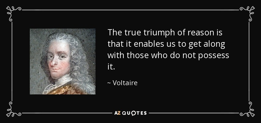 The true triumph of reason is that it enables us to get along with those who do not possess it. - Voltaire