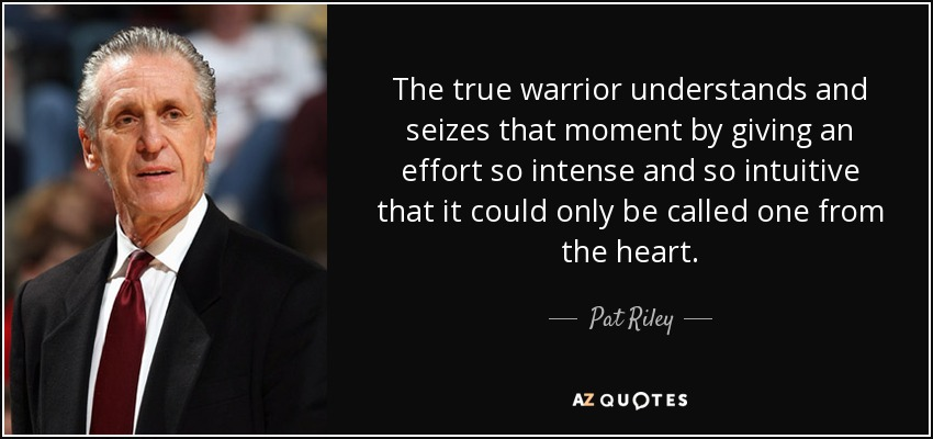 The true warrior understands and seizes that moment by giving an effort so intense and so intuitive that it could only be called one from the heart. - Pat Riley
