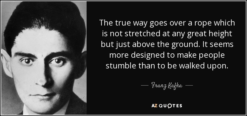 The true way goes over a rope which is not stretched at any great height but just above the ground. It seems more designed to make people stumble than to be walked upon. - Franz Kafka