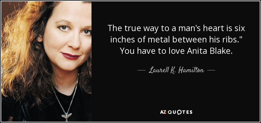 "the true way to a man's heart is six inches of metal between his ribs."" You have to love Anita Blake… ... - Laurell K. Hamilton"