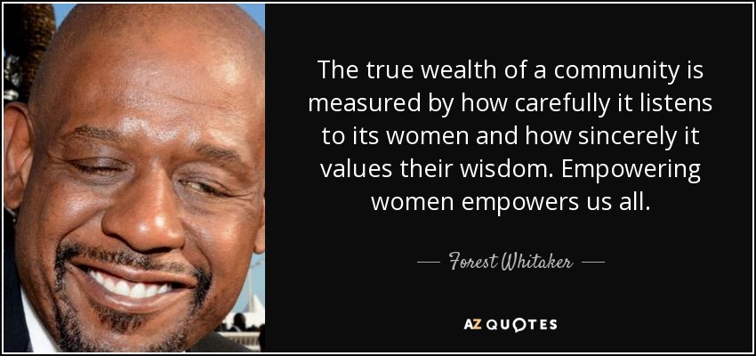 The true wealth of a community is measured by how carefully it listens to its women and how sincerely it values their wisdom. Empowering women empowers us all. - Forest Whitaker