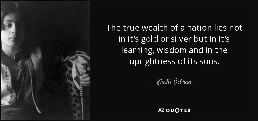 The true wealth of a nation lies not in it's gold or silver but in it's learning, wisdom and in the uprightness of its sons. - Khalil Gibran