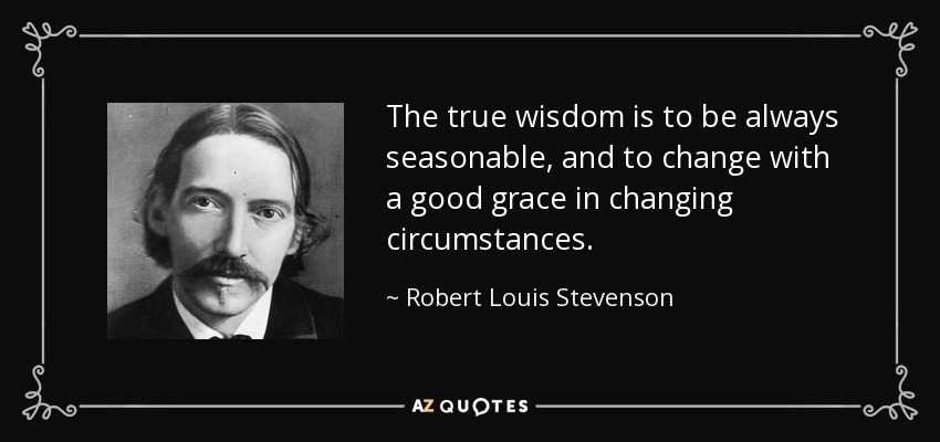 The true wisdom is to be always seasonable, and to change with a good grace in changing circumstances. - Robert Louis Stevenson