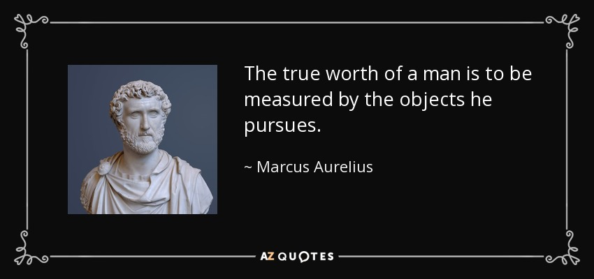 The true worth of a man is to be measured by the objects he pursues. - Marcus Aurelius