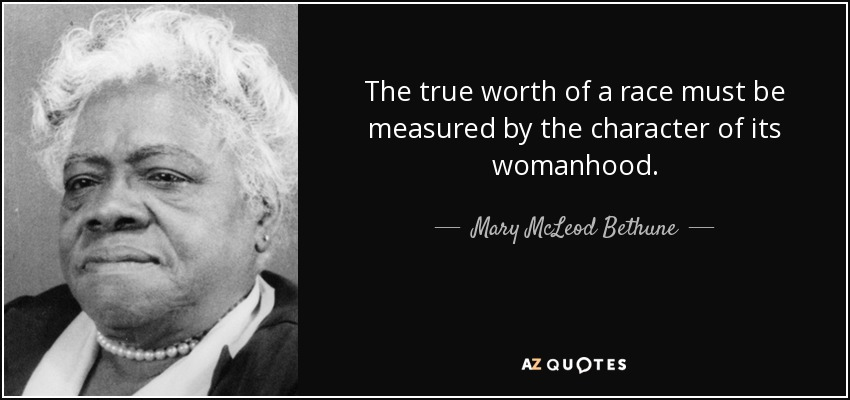 The true worth of a race must be measured by the character of its womanhood. - Mary McLeod Bethune