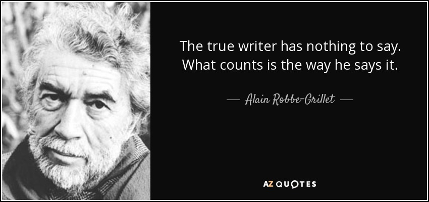 The true writer has nothing to say. What counts is the way he says it. - Alain Robbe-Grillet