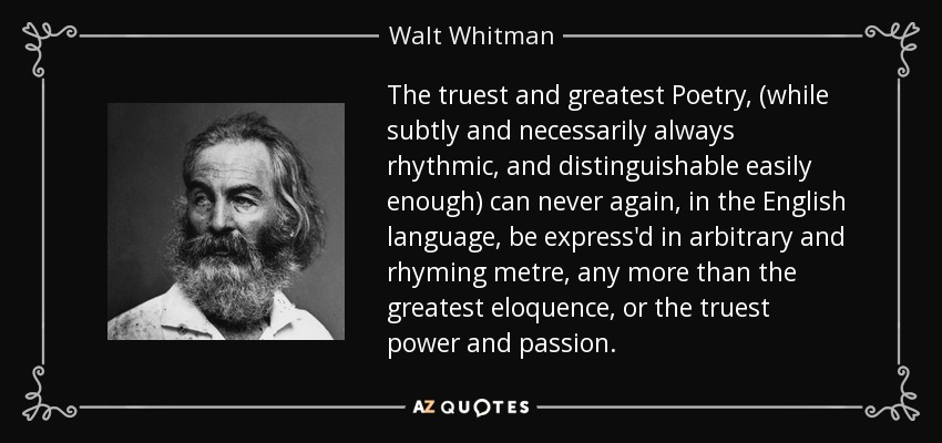 The truest and greatest Poetry, (while subtly and necessarily always rhythmic, and distinguishable easily enough) can never again, in the English language, be express'd in arbitrary and rhyming metre, any more than the greatest eloquence, or the truest power and passion. - Walt Whitman