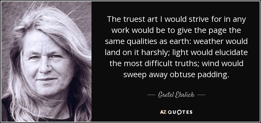 The truest art I would strive for in any work would be to give the page the same qualities as earth: weather would land on it harshly; light would elucidate the most difficult truths; wind would sweep away obtuse padding. - Gretel Ehrlich