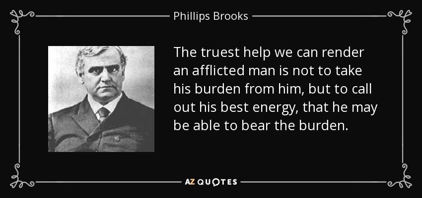 The truest help we can render an afflicted man is not to take his burden from him, but to call out his best energy, that he may be able to bear the burden. - Phillips Brooks
