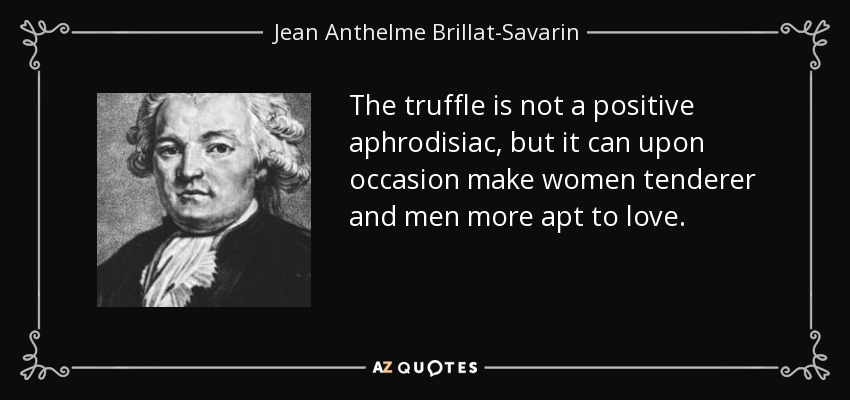 The truffle is not a positive aphrodisiac, but it can upon occasion make women tenderer and men more apt to love. - Jean Anthelme Brillat-Savarin