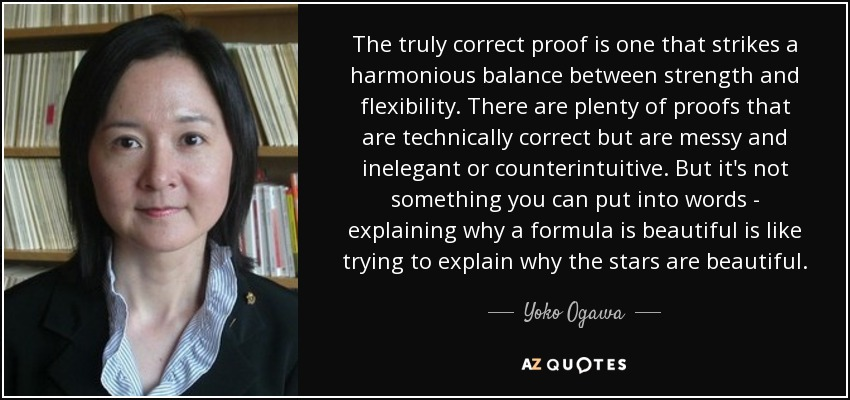 The truly correct proof is one that strikes a harmonious balance between strength and flexibility. There are plenty of proofs that are technically correct but are messy and inelegant or counterintuitive. But it's not something you can put into words - explaining why a formula is beautiful is like trying to explain why the stars are beautiful. - Yoko Ogawa