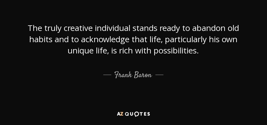 The truly creative individual stands ready to abandon old habits and to acknowledge that life, particularly his own unique life, is rich with possibilities. - Frank Baron