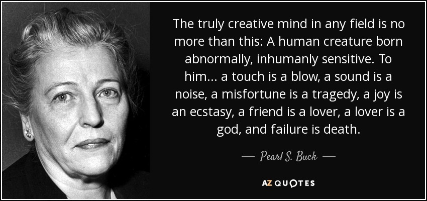 The truly creative mind in any field is no more than this: A human creature born abnormally, inhumanly sensitive. To him... a touch is a blow, a sound is a noise, a misfortune is a tragedy, a joy is an ecstasy, a friend is a lover, a lover is a god, and failure is death. - Pearl S. Buck
