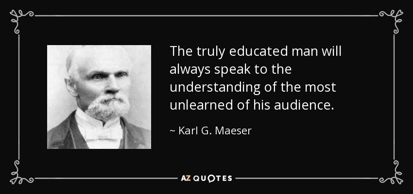 The truly educated man will always speak to the understanding of the most unlearned of his audience. - Karl G. Maeser