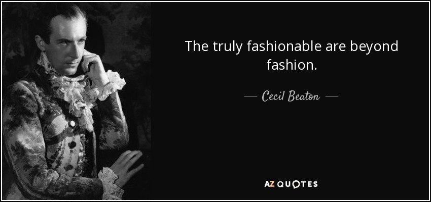 The truly fashionable are beyond fashion. - Cecil Beaton