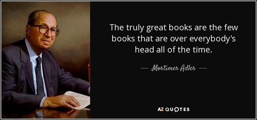 The truly great books are the few books that are over everybody's head all of the time. - Mortimer Adler