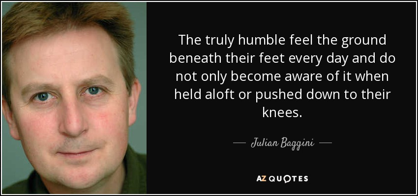 The truly humble feel the ground beneath their feet every day and do not only become aware of it when held aloft or pushed down to their knees. - Julian Baggini