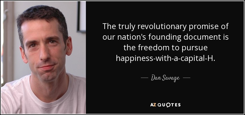 The truly revolutionary promise of our nation's founding document is the freedom to pursue happiness-with-a-capital-H. - Dan Savage