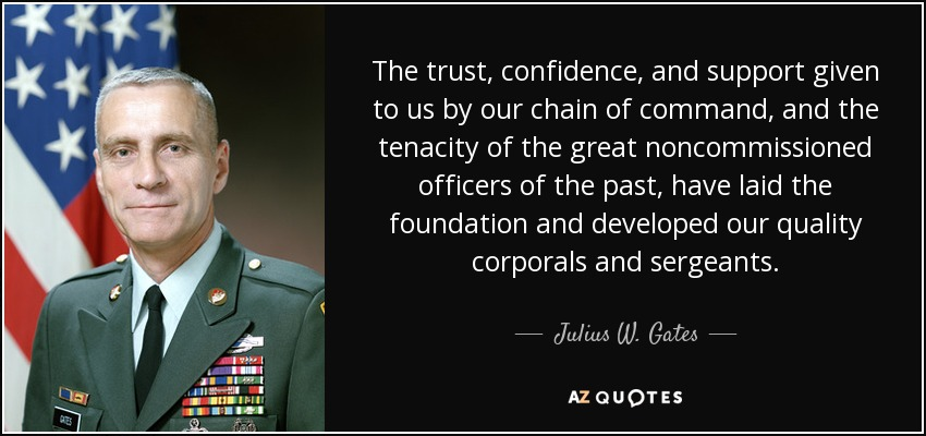 The trust, confidence, and support given to us by our chain of command, and the tenacity of the great noncommissioned officers of the past, have laid the foundation and developed our quality corporals and sergeants. - Julius W. Gates